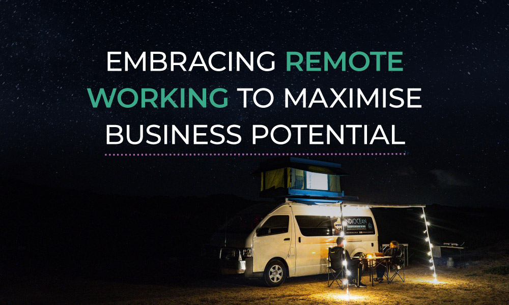 Embracing Remote Working to Maximise Business Potential